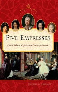 Book Five Empresses: Court Life In Eighteenth-century Russia by Evgenii V. Anisimov