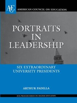 Book Portraits in Leadership: Six Extraordinary University Presidents by Arthur Padilla