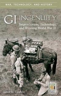 Book Gi Ingenuity: Improvisation, Technology, And Winning World War Ii by James J. Carafano