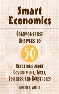 Book Smart Economics: Commonsense Answers To 50 Questions About Government, Taxes, Business, And… by Michael L. Walden