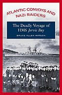 Book Atlantic Convoys And Nazi Raiders: The Deadly Voyage Of Hms Jervis Bay by Bruce Allen Watson