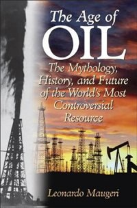 Book The Age Of Oil: The Mythology, History, And Future Of The World's Most Controversial Resource by Leonardo Maugeri