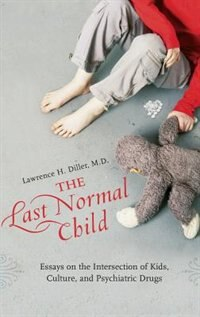 Book The Last Normal Child: Essays On The Intersection Of Kids, Culture, And Psychiatric Drugs by Lawrence H. Diller