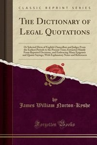 The Dictionary of Legal Quotations: Or Selected Dicta of English Chancellors and Judges From the…