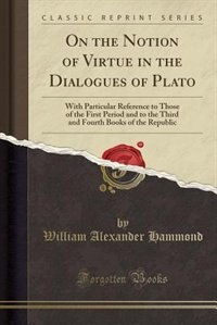 On the Notion of Virtue in the Dialogues of Plato: With Particular Reference to Those of the First Period and to the Third and Fourth Books of the Rep by William Alexander Hammond