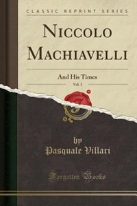 Niccolo Machiavelli, Vol. 3: And His Times (Classic Reprint) by Pasquale Villari