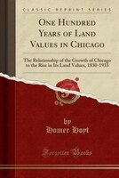 One Hundred Years of Land Values in Chicago: The Relationship of the Growth of Chicago to the Rise…