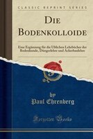 Die Bodenkolloide: Eine Ergänzung für die Üblichen Lehrbücher der Bodenkunde, Düngerlehre und…