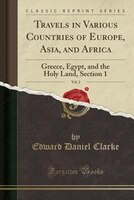 Travels in Various Countries of Europe, Asia, and Africa, Vol. 2: Greece, Egypt, and the Holy Land…