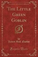 The Little Green Goblin (Classic Reprint)