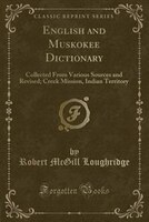 English and Muskokee Dictionary: Collected From Various Sources and Revised; Creek Mission, Indian…