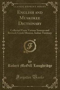 English and Muskokee Dictionary: Collected From Various Sources and Revised; Creek Mission, Indian Territory (Classic Reprint) by Robert Mcgill Loughridge
