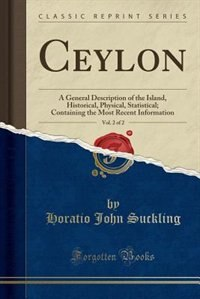 Ceylon, Vol. 2 of 2: A General Description of the Island, Historical, Physical, Statistical; Containing the Most Recent de Horatio John Suckling
