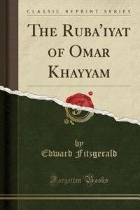 The Ruba'iyat of Omar Khayyam (Classic Reprint)