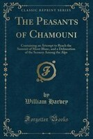 The Peasants of Chamouni: Containing an Attempt to Reach the Summit of Mont Blanc, and a…