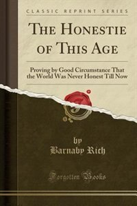 The Honestie of This Age: Proving by Good Circumstance That the World Was Never Honest Till Now…