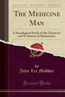 The Medicine Man: A Sociological Study of the Character and Evolution of Shamanism (Classic Reprint)