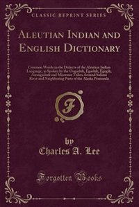 Aleutian Indian and English Dictionary: Common Words in the Dialects of the Aleutian Indian Language, as Spoken by the Oogashik, Egashik, E by Charles A. Lee