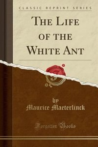 The Life of the White Ant (Classic Reprint) by Maurice Maeterlinck