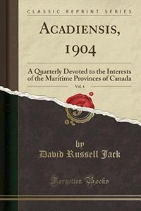 Acadiensis, 1904, Vol. 4: A Quarterly Devoted to the Interests of the Maritime Provinces of Canada (Classic Reprint) by David Russell Jack
