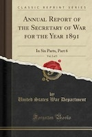 Annual Report of the Secretary of War for the Year 1891, Vol. 2 of 5: In Six Parts, Part 6 (Classic…