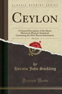 Ceylon, Vol. 1 of 2: A General Description of the Island, Historical, Physical, Statistical; Containing the Most Recent by Horatio John Suckling