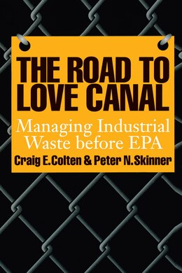 Book The Road to Love Canal: Managing Industrial Waste before EPA by Craig E. Colten