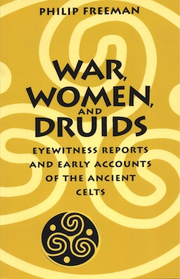 Book War, Women, and Druids: Eyewitness Reports and Early Accounts of the Ancient Celts by Philip Freeman