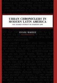 Book Urban Chroniclers in Modern Latin America: The Shared Intimacy of Everyday Life by Viviane Mahieux