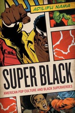 Book Super Black: American Pop Culture and Black Superheroes by Adilifu Nama