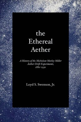 Book The Ethereal Aether: A History of the Michelson-Morley-Miller Aether-drift Experiments, 1880-1930 by Loyd S., Jr. Swenson
