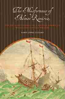 The Misfortunes of Alonso Ramírez: The True Adventures of a Spanish American with 17th-Century Pirates by Fabio López Lázaro