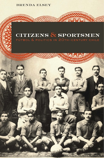 Citizens and Sportsmen: Fútbol and Politics in Twentieth-Century Chile de Brenda Elsey