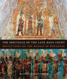 Book The Spectacle of the Late Maya Court: Reflections on the Murals of Bonampak by Mary Miller