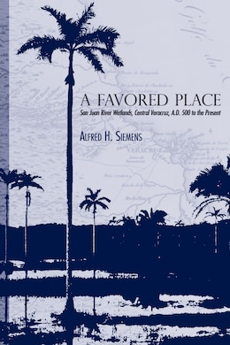 Book A Favored Place: San Juan River Wetlands, Central Veracruz, A.D. 500 to the Present by Alfred H. Siemens