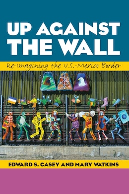 Book Up Against the Wall: Re-Imagining the U.S.-Mexico Border by Edward S. Casey