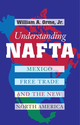 Book Understanding NAFTA: Mexico, Free Trade, and the New North America by William A., Jr. Orme