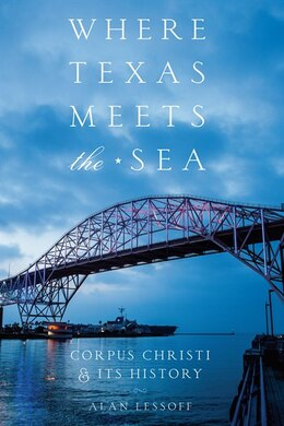 Book Where Texas Meets the Sea: Corpus Christi and Its History by Alan Lessoff