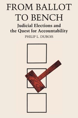 Book From Ballot to Bench: Judicial Elections and the Quest for Accountability by Philip L. Dubois