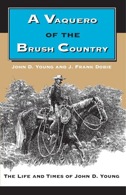 Book A Vaquero of the Brush Country: The Life and Times of John D. Young by John D. Young