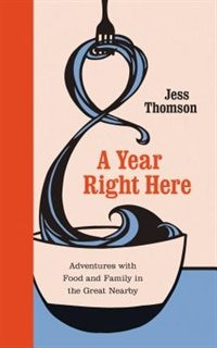 A Year Right Here: Adventures with Food and Family in the Great Nearby by Jess Thomson
