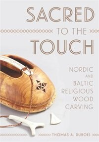 Sacred to the Touch: Nordic and Baltic Religious Wood Carving by Thomas A. Dubois