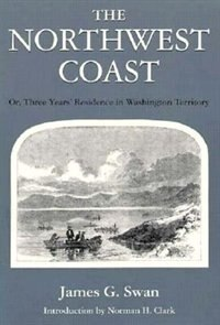 Book The Northwest Coast: Or, Three Years Residence in Washington Territory by James G. Swan