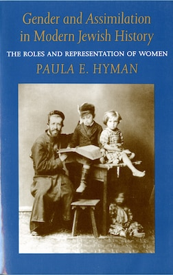 Book Gender and Assimilation in Modern Jewish History: The Roles and Representation of Women by Paula E. Hyman