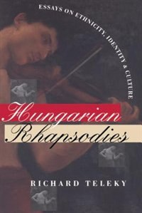 Hungarian Rhapsodies: Essays on Ethnicity, Identity, and Culture by Richard Teleky