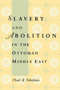 Book Slavery and Abolition in the Ottoman Middle East by Ehud R. Toledano