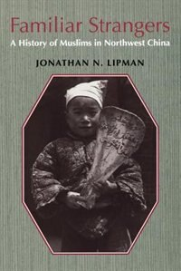 Book Familiar Strangers: A History of Muslims in Northwest China by Jonathan N. Lipman