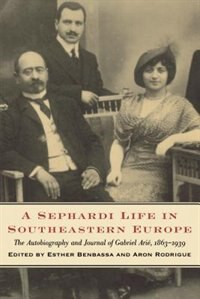 Book A Sephardi Life in Southeastern Europe: The Autobiography and Journals of Gabriel Arié, 1863-1939 by Esther Benbassa
