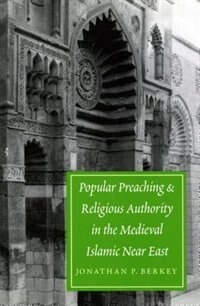 Book Popular Preaching and Religious Authority in the Medieval Islamic Near East by Jonathan P. Berkey