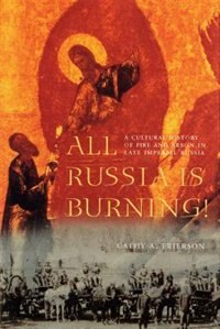 Book All Russia is Burning!: A Cultural History of Fire and Arson in Late Imperial Russia by Cathy A. Frierson